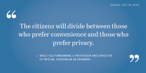 A quote of Niels Ole Finnemann, a professor and director of Netlab, DigHumLab in Denmark: The citizens will divide between those who prefer convenience and those who prefer privacy. Een quote van Niels Ole Finnemann, een professor en directeur van Netlab, DigHumLab in Denemarken: De burgers zullen verdeeld zijn in hen die de voorkeur geven aan gemak en zij die de privacy belangrijker vinden.